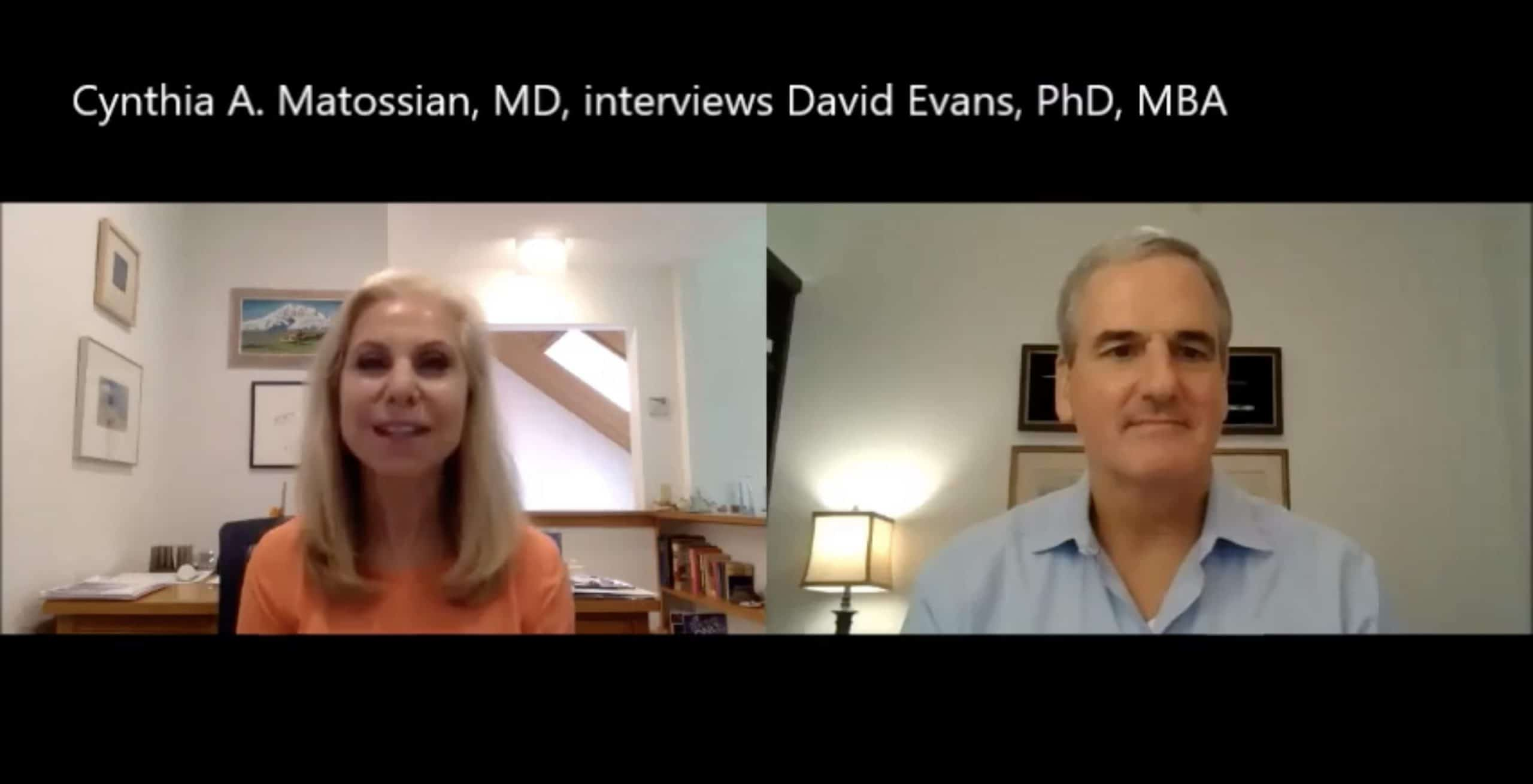 Cynthia A. Matossian, MD, interviews David Evans, PhD, MBA